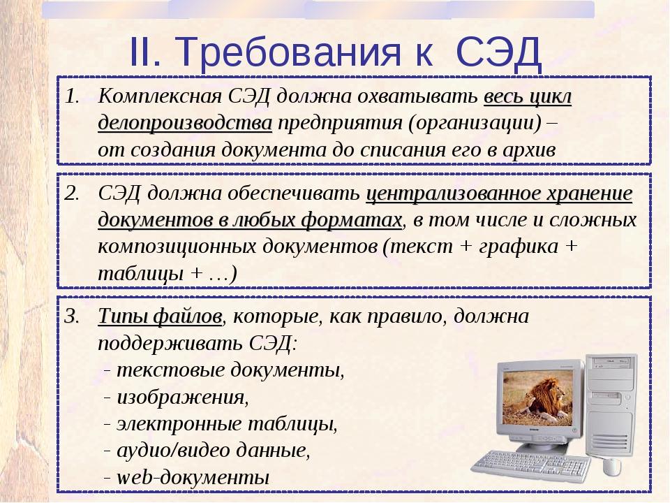 II. Требования к СЭД Комплексная СЭД должна охватывать весь цикл делопроизвод...