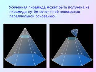 Усечённая пирамида может быть получена из пирамиды путём сечения её плоскост