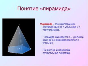 Понятие «пирамида» Пирамида – это многогранник, составленный из n-угольника и