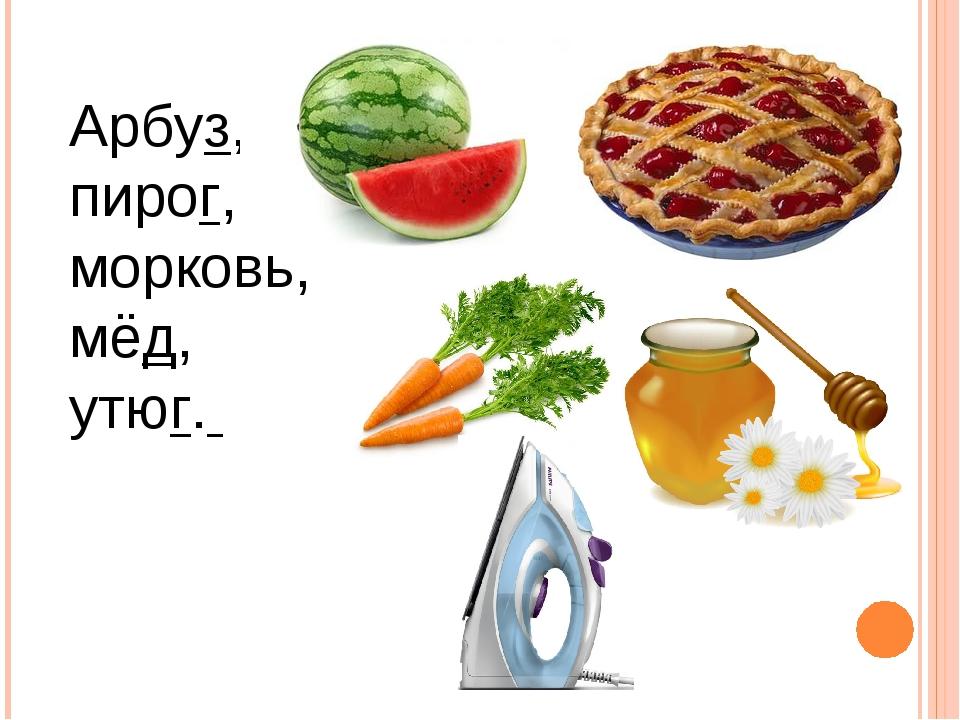 Арбуз, пирог, морковь, мёд, утюг.