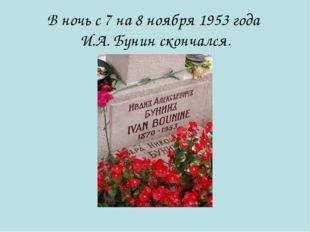 В ночь с 7 на 8 ноября 1953 года И.А. Бунин скончался.