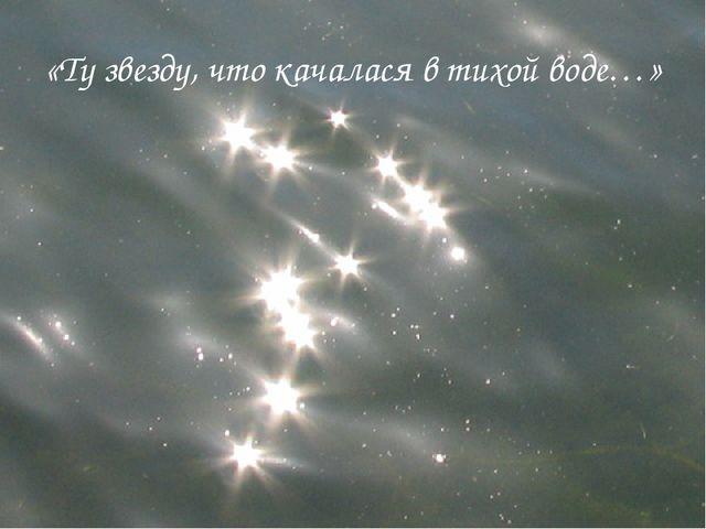 «Ту звезду, что качалася в тихой воде…»
