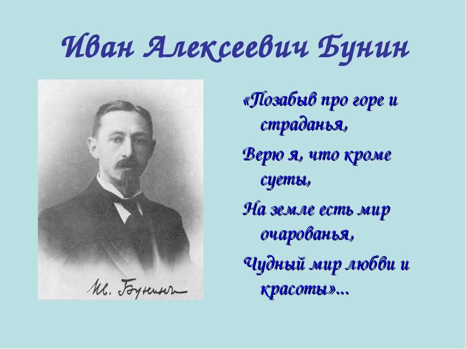 Иван Алексеевич Бунин «Позабыв про горе и страданья, Верю я, что кроме суеты,...