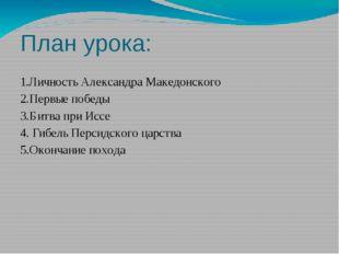 План урока: 1.Личность Александра Македонского 2.Первые победы 3.Битва при Ис