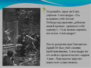 Подумайте ,прав ли Клит, упрекая Александра: «Ты возомнил себя богом! Победы
