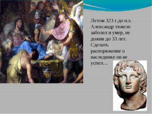 Летом 323 г.до н.э. Александр тяжело заболел и умер, не дожив до 33 лет. Сдел