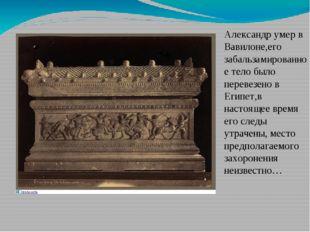 Александр умер в Вавилоне,его забальзамированное тело было перевезено в Египе