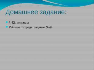 Домашнее задание: § 42, вопросы Рабочая тетрадь задание №44