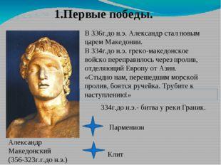 1.Первые победы. В 336г.до н.э. Александр стал новым царем Македонии. В 334г.