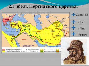 2.Гибель Персидского царства. Дарий III г.Исс г.Тир Египет Р. Граник г. Исс г