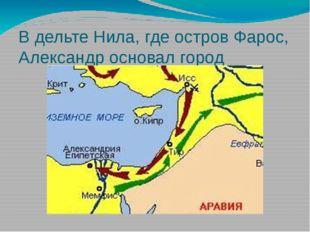 В дельте Нила, где остров Фарос, Александр основал город