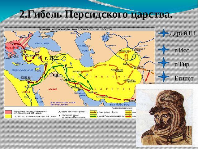 2.Гибель Персидского царства. Дарий III г.Исс г.Тир Египет Р. Граник г. Исс г...