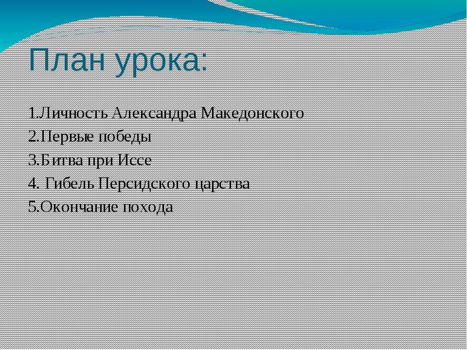 План урока: 1.Личность Александра Македонского 2.Первые победы 3.Битва при Ис...