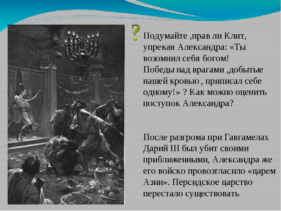 Подумайте ,прав ли Клит, упрекая Александра: «Ты возомнил себя богом! Победы...