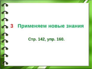 3 Применяем новые знания Стр. 142, упр. 160.