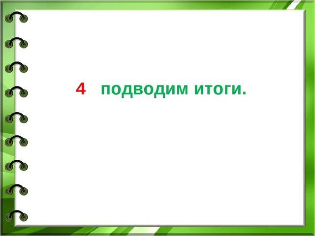 4 подводим итоги.