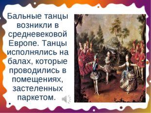 Бальные танцы возникли в средневековой Европе. Танцы исполнялись на балах, ко