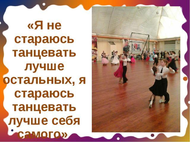 «Я не стараюсь танцевать лучше остальных, я стараюсь танцевать лучше себя сам...