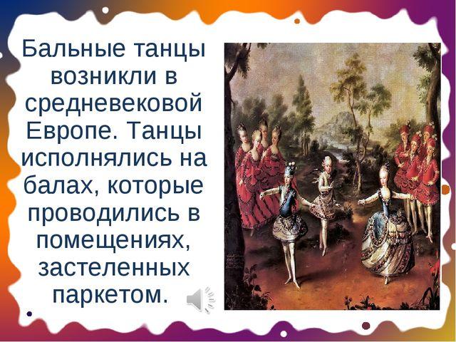 Бальные танцы возникли в средневековой Европе. Танцы исполнялись на балах, ко...