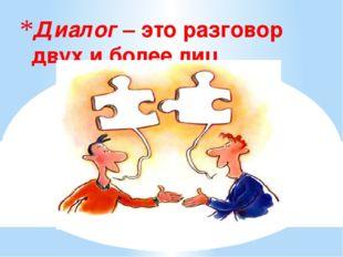 Диалог – это разговор двух и более лиц.