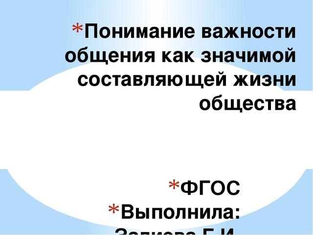 ФГОС Выполнила: Залиева Г.И. Понимание важности общения как значимой составля...