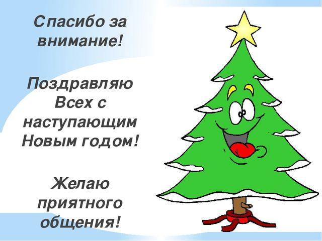 Спасибо за внимание! Поздравляю Всех с наступающим Новым годом! Желаю приятно...