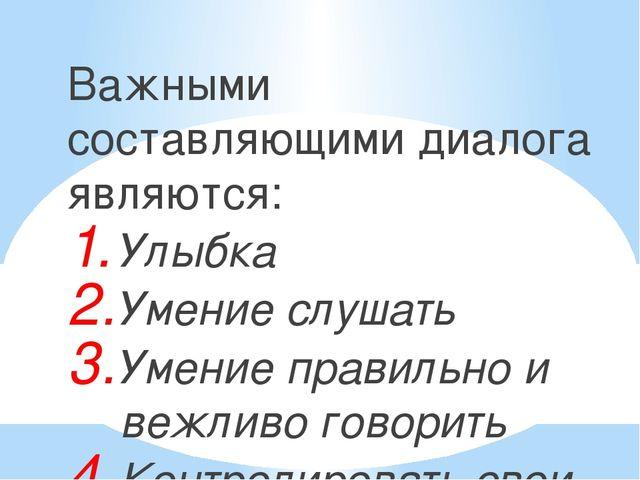 Важными составляющими диалога являются: Улыбка Умение слушать Умение правильн...