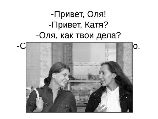 -Привет, Оля! -Привет, Катя? -Оля, как твои дела? -Спасибо. У меня всё хорошо.