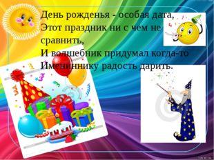 День рожденья - особая дата, Этот праздник ни с чем не сравнить, И волшебник