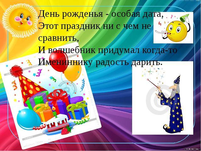 День рожденья - особая дата, Этот праздник ни с чем не сравнить, И волшебник...