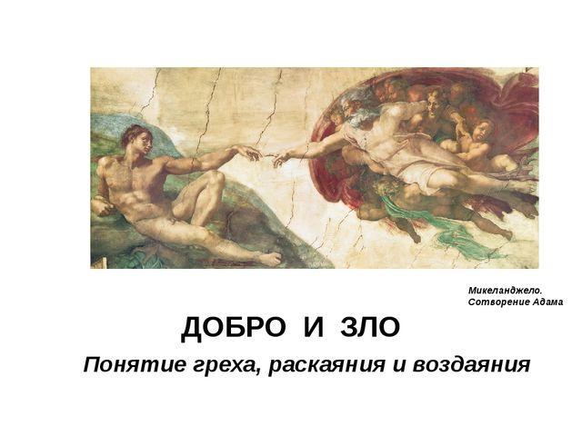 ДОБРО И ЗЛО Понятие греха, раскаяния и воздаяния Микеланджело. Сотворение Адама