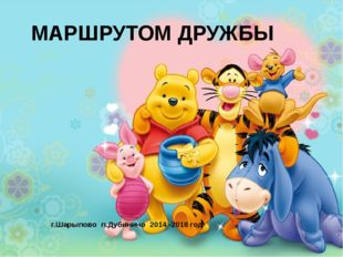 МАРШРУТОМ ДРУЖБЫ г.Шарыпово п.Дубинино 2014 -2016 год