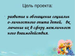 Цель проекта: развитие и обогащение социально-личностного опыта детей, включе
