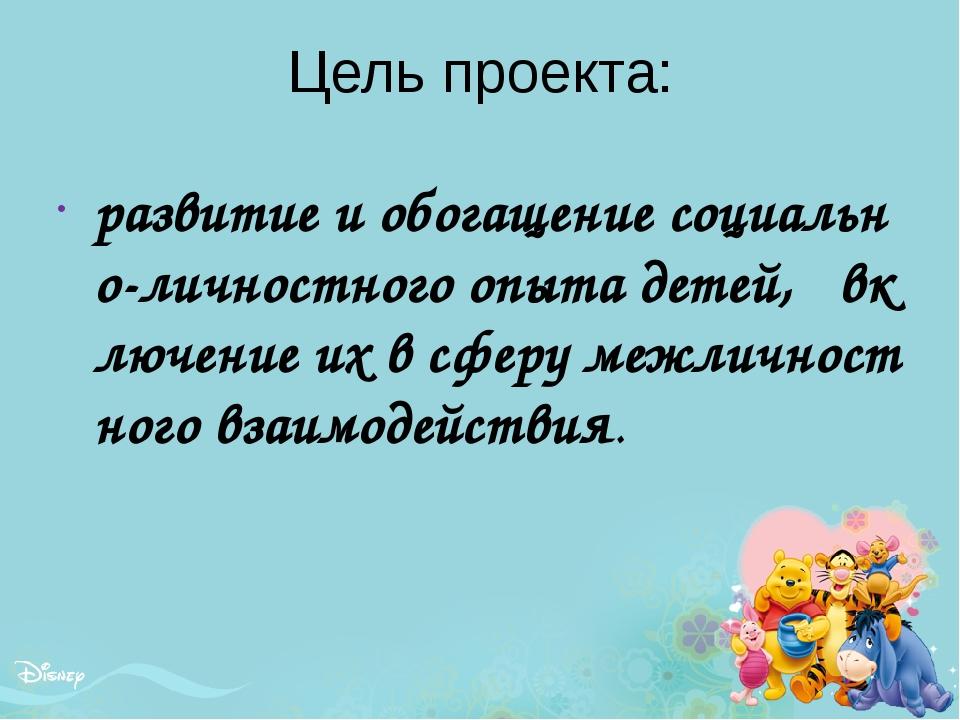 Цель проекта: развитие и обогащение социально-личностного опыта детей, включе...