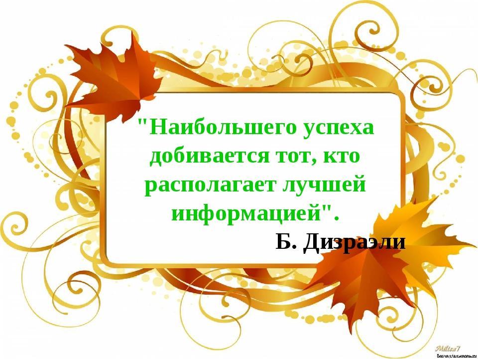 """""""Наибольшего успеха добивается тот, кто располагает лучшей информацией"""". Б. Д..."""