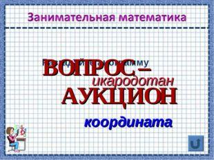 Разгадайте анограмму икародотан координата ВОПРОС – АУКЦИОН