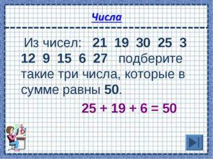 Из чисел: 21 19 30 25 3 12 9 15 6 27 подберите такие три числа, которые в су