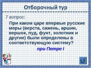 7 вопрос: При каком царе впервые русские меры (верста, сажень, аршин, вершок,