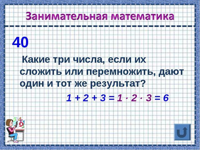 40 Какие три числа, если их сложить или перемножить, дают один и тот же резул...