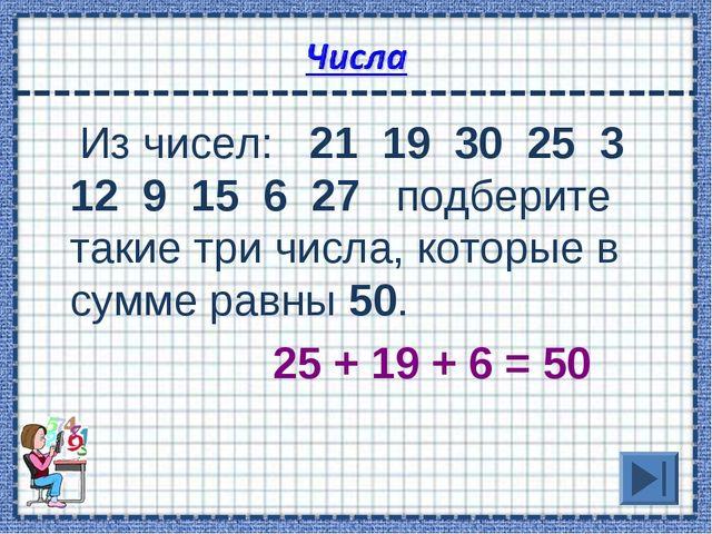 Из чисел: 21 19 30 25 3 12 9 15 6 27 подберите такие три числа, которые в су...