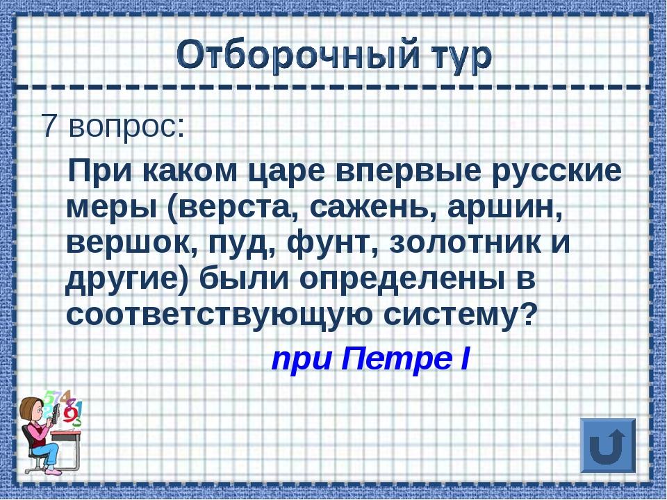 7 вопрос: При каком царе впервые русские меры (верста, сажень, аршин, вершок,...