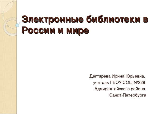 Электронные библиотеки в России и мире Дегтярева Ирина Юрьевна, учитель ГБОУ...