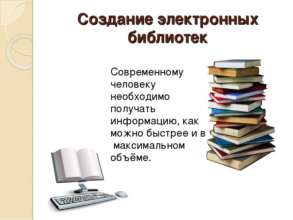 Создание электронных библиотек Современному человеку необходимо получать инфо...