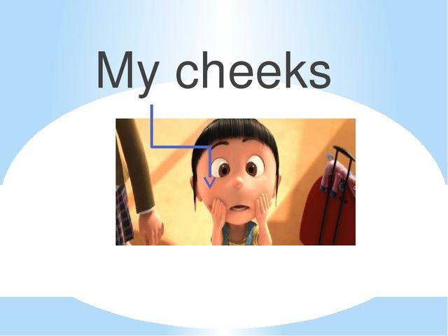 My cheeks