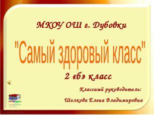 МКОУ ОШ г. Дубовки 2 «б» класс Классный руководитель: Шелкова Елена Владимир