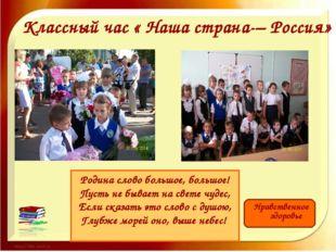 Классный час « Наша страна-– Россия» Нравственное здоровье Родина слово боль