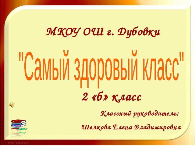 МКОУ ОШ г. Дубовки 2 «б» класс Классный руководитель: Шелкова Елена Владимир...