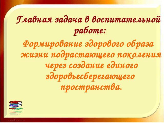 Главная задача в воспитательной работе: Формирование здорового образа жизни п...