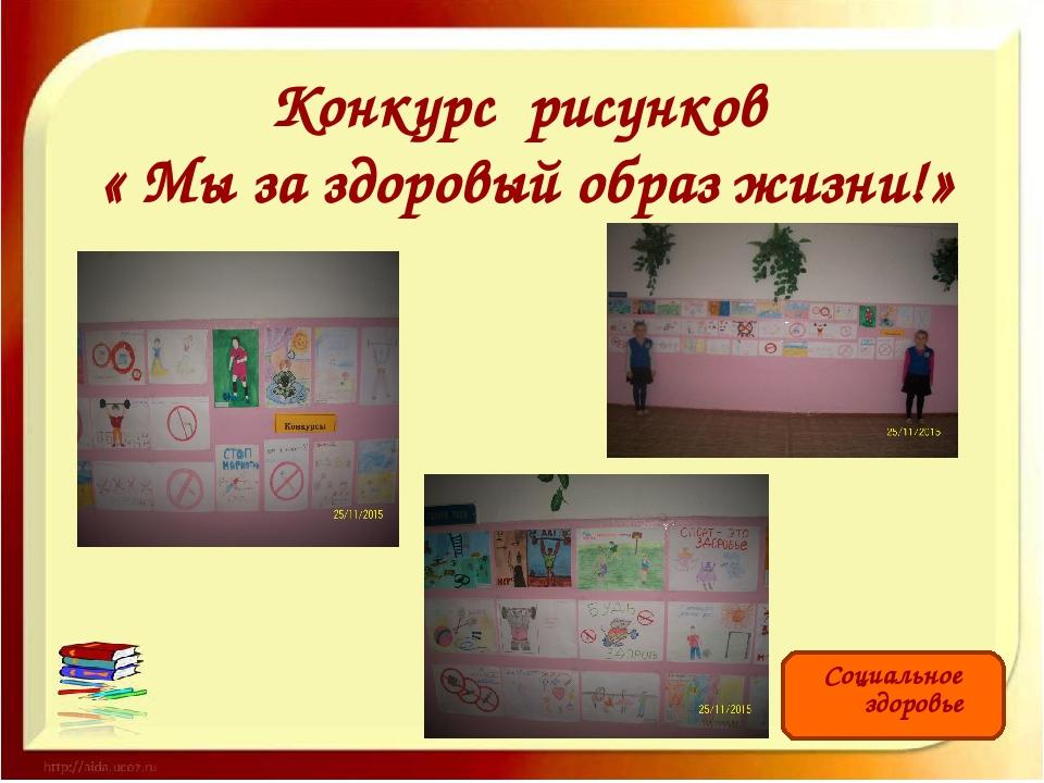Конкурс рисунков « Мы за здоровый образ жизни!» Социальное здоровье