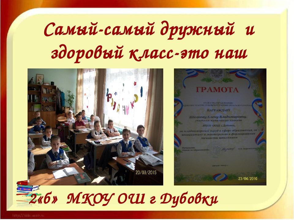Самый-самый дружный и здоровый класс-это наш 2 2«б» МКОУ ОШ г Дубовки